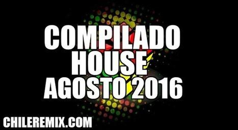 Compilado Musica House Agosto 2016 | Chile Remix | Scoop.it