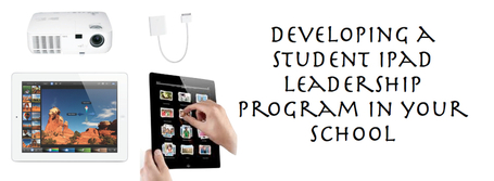 "Developing A Student iPad Leadership Team In Your School | ""iPads for learning"" 