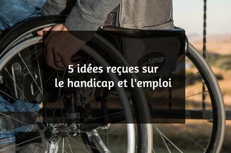 Emploi et handicap: 5 idées reçues | Handi cap'... ou pas cap'? | Scoop.it