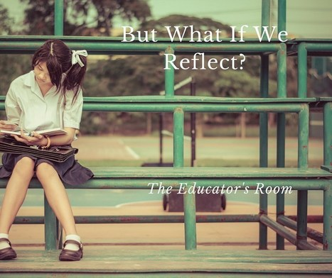 But What if They Reflect? - The Educator's Room | Purposeful Pedagogy | Scoop.it