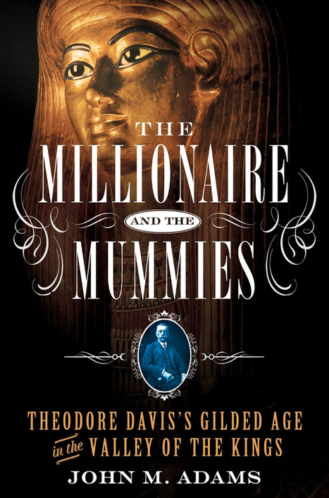 The Millionaire and the Mummies: Theodore Davis's Gilded Age in the Valley of the Kings | Égypt-actus | Scoop.it