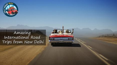 Amazing International Road Trips from New Delhi | Self Drive Trips | Scoop.it