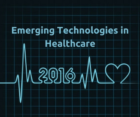 Emerging Technologies In Healthcare 2016 | Healthcare and Technology news | Scoop.it