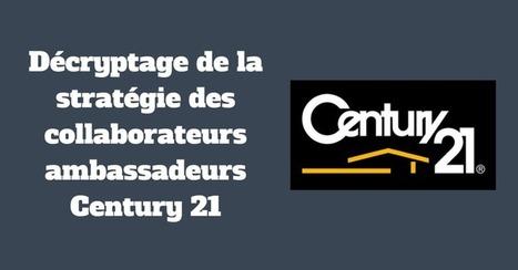 Décryptage de la stratégie des collaborateurs ambassadeurs Century 21   L'actualité de l'immobilier   Scoop.it