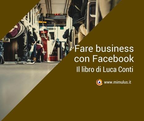 Fare Business con Facebook di Luca Conti | Digital Friday by Mimulus | Scoop.it