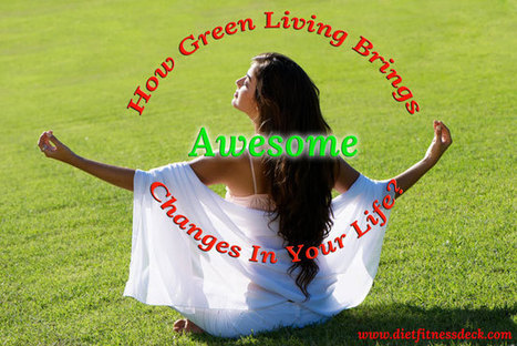 How Green Living Brings Awesome Changes In Your Life? | Life, Love, Personal Development and Family | Scoop.it
