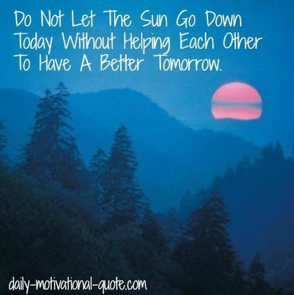 Do not let the Sun go down today without helping each other to have a better tomorrow! | Change Now! | Scoop.it