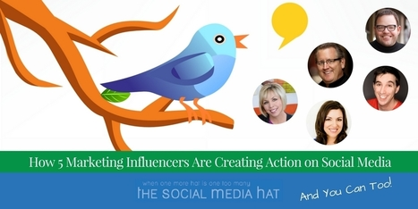 How 5 Marketing Influencers Are Creating Action on Social Media – And You Can Too | The Content Marketing Hat | Scoop.it