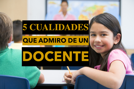 Estas son las 5 cualidades que más admiro de un docente | Banco de Aulas | Scoop.it