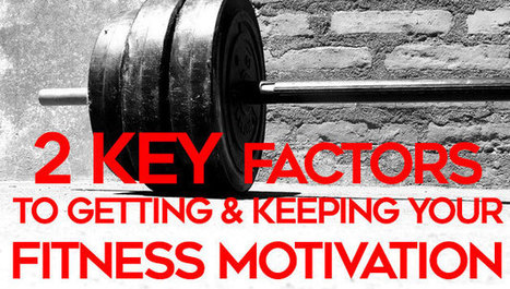 2 Key Factors to Getting and Keeping Your Fitness Motivation - | Fitness | Scoop.it