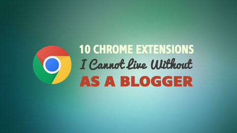 10 Chrome Extensions I Cannot Live Without As a Blogger | Top Social Media Tools | Scoop.it