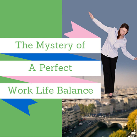 The Mystery of a Perfect Work Life Balance | Business Ideas & Financial Thoughts | Scoop.it