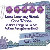 Keep Learning About Core Words- 8 More Things to Do For Autism Acceptance Month | AAC: Augmentative and Alternative Communication | Scoop.it