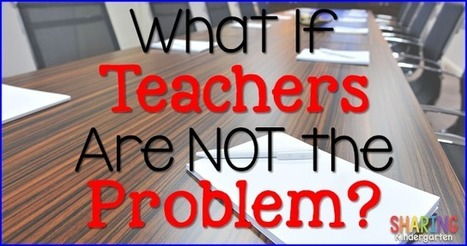 What If Teachers ARE NOT the Problem? - Sharing Kindergarten | PLNs for ALL | Scoop.it