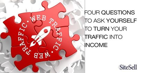 Four Questions To Ask Yourself To Turn Your Traffic Into Income - The SiteSell Blog | The Content Marketing Hat | Scoop.it