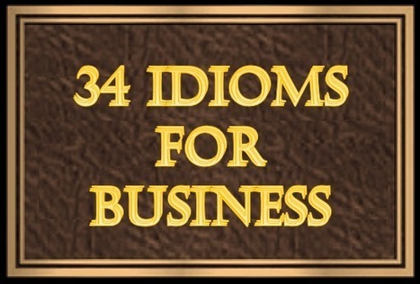 (EN) 34 IDIOMS FOR BUSINESS | 1001 Glossaries, dictionaries, resources | Scoop.it