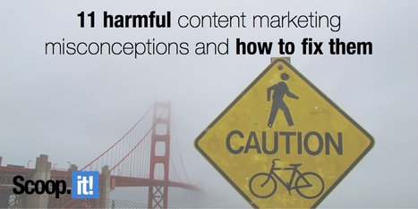 11 Harmful Content Marketing Misconceptions and How to Fix Them | Content marketing and management. | Scoop.it