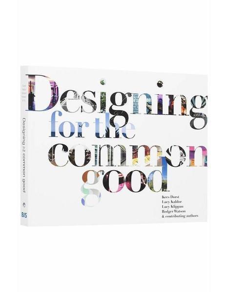 Designing for the Common Good: A handbook for innovators, designers, and other people /Kees Dorst, Lucy Kaldor, Lucy Klippan et al., BIS Publishers, 2016 | La bibliothèque du Design Thinking de l'École des Ponts | Scoop.it