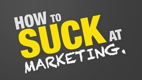 How to Totally Suck at Marketing [Slideshow] | Social Media & e-Marketing | Scoop.it
