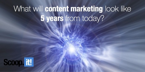 What Will Content Marketing Look Like 5 Years From Today? | Social Media & Content Marketing | Scoop.it