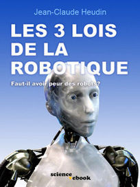Jean-Claude Heudin: Les 3 lois de la robotique | Cyborgs_Transhumanism | Scoop.it
