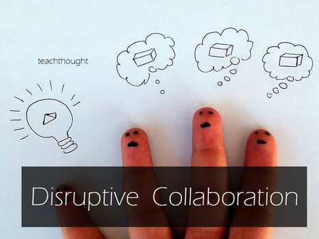 Disruptive Collaboration | TeachThought | Scoop.it
