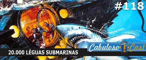 CabulosoCast #118 - 20.000 Léguas Submarinas | Leitor Cabuloso | Ficção científica literária | Scoop.it