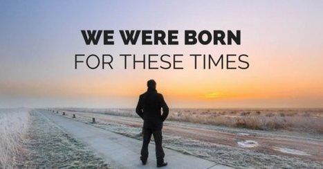 We Were Born for These Times | Crystal Wind™ | Scoop.it