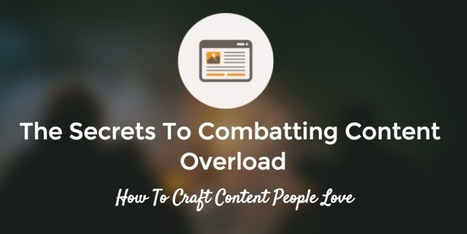 The Secrets To Combatting Content Overload: How To Craft Content People Love | Surviving Social Chaos | Scoop.it
