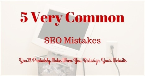5 (Very) Common SEO Mistakes You May Be Making When You Redesign Your Website | Content Strategy |Brand Development |Organic SEO | Scoop.it