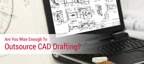 Are You Wise Enough to Outsource CAD Drafting?  | Mechanical Engineering & Design | Scoop.it