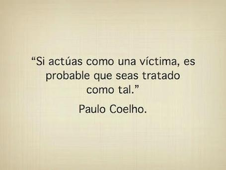 No actúes como una víctima... Coelho | No sabia que era imposible,,, y lo hice :-) | Scoop.it