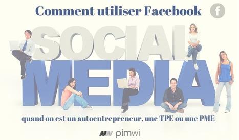 Guide d'utilisation de Facebook pour auto-entrepreneur, TPE et PME - Pimwi | UnionWeb | Scoop.it
