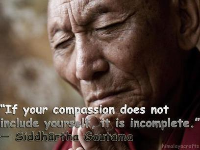 """If your compassion does not include yourself it is incomplete."" 