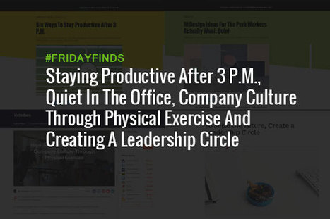 Staying Productive After 3 P.M., Quiet In The Office, Company Culture Through Physical Exercise And Creating A Leadership Circle #FridayFinds | Happiness At Work - Hppy Scoop | Scoop.it
