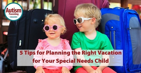 5 Tips for Planning the Right Vacation for Your Special Needs Child - Autism Parenting Magazine   Autism Parenting   Scoop.it