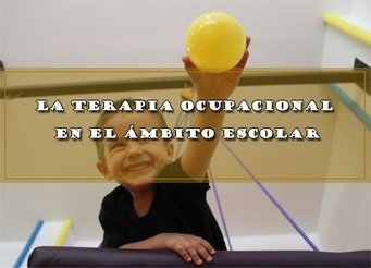 LA TERAPIA OCUPACIONAL EN EL ÁMBITO ESCOLAR | Educacion, ecologia y TIC | Scoop.it