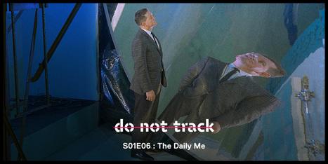 Do Not Track - S01E06 - The Daily Me | Média et société | Scoop.it