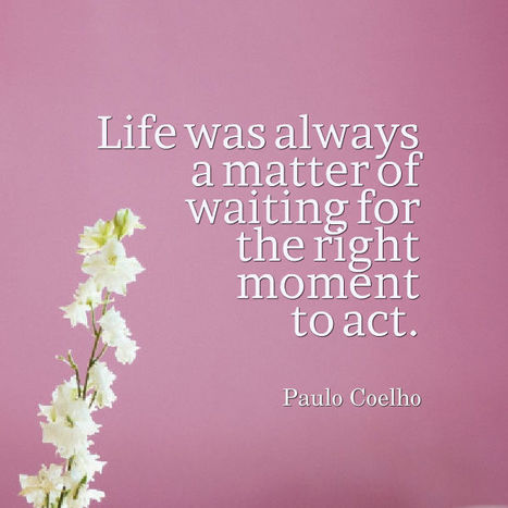 Life was always a matter of waiting for the right moment to act. Paulo Coelho | Picture Quotes and Proverbs | Scoop.it