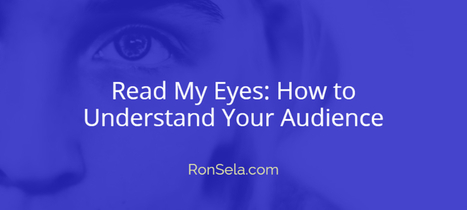Read My Eyes: How to Understand Your Audience | Content Marketing Strategy | Scoop.it
