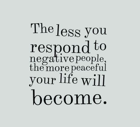 The less you respond to negative people, the more peaceful your life will become. | THEIR STORY | Scoop.it