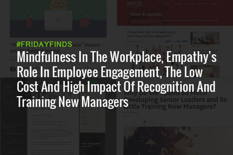 Mindfulness In The Workplace, Empathy's Role In Employee Engagement, The Low Cost And High Impact Of Recognition And Training New Managers #FridayFinds | Happiness At Work - Hppy Scoop | Scoop.it