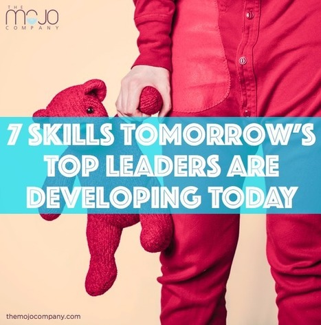 7 Skills Tomorrow's Top Leaders are Developing Today - Create Great Company Culture with The Mojo Company | Culture Dig | Scoop.it