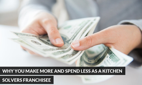 Why You Make More and Spend Less as a Kitchen Solvers Franchisee | Kitchen Solvers Franchise | Home Improvement Franchise | Scoop.it