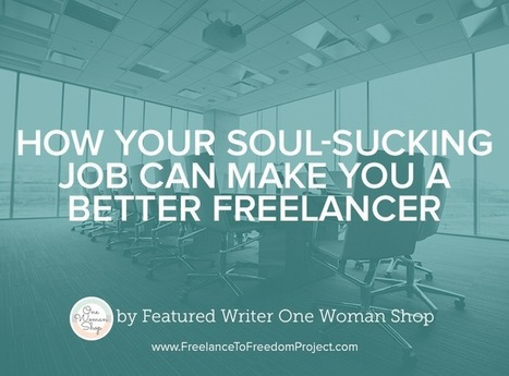 How Your Soul-Sucking Job Can Make You a Better Freelancer - | Daily Clippings | Scoop.it