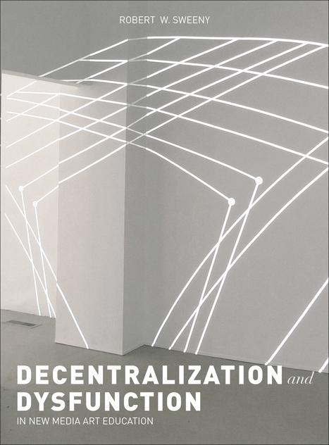 #Book - Dysfunction and Decentralization in New Media Art & Education by Robert W. Sweeny (2015) | Digital #MediaArt(s) Numérique(s) | Scoop.it