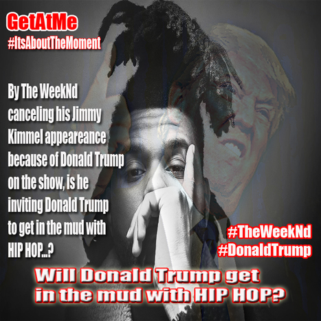 "GetAtMe TheWeekNd cancels performance due to Donald Trump (will The Donald get ""InTheMud"" with hiphop?) 