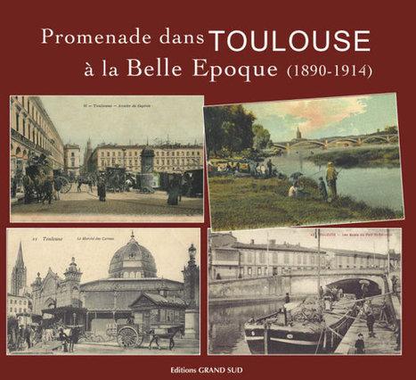 Promenade dans TOULOUSE à la Belle Epoque (1890-1914) | Revue de Web par ClC | Scoop.it