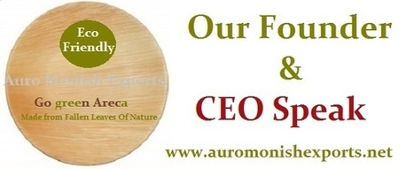Auro Monish Exports - Founder & CEO Speak / Our Certification | Areca Palm Leaf Plates - Auro Monish Exports - Go green Areca | Scoop.it