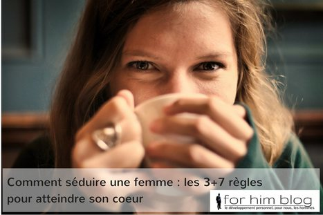 Comment séduire une femme: les 3+7 règles pour atteindre son cœur | For Him Blog | Scoop.it